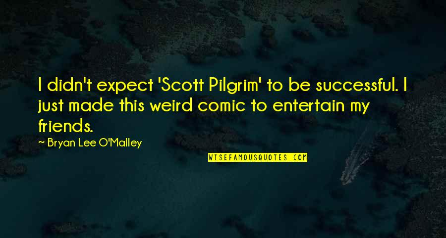 O'malley Quotes By Bryan Lee O'Malley: I didn't expect 'Scott Pilgrim' to be successful.