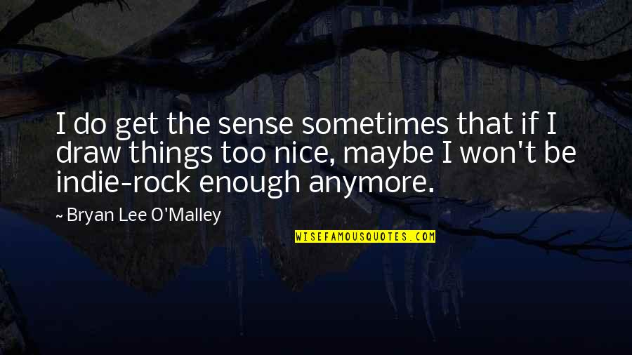 O'malley Quotes By Bryan Lee O'Malley: I do get the sense sometimes that if