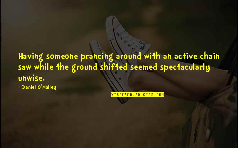 O'malley Quotes By Daniel O'Malley: Having someone prancing around with an active chain