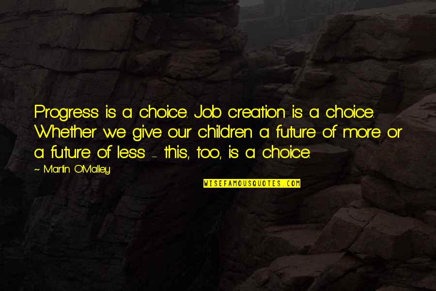 O'malley Quotes By Martin O'Malley: Progress is a choice. Job creation is a