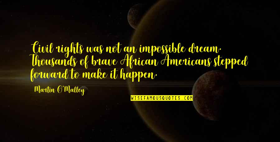 O'malley Quotes By Martin O'Malley: Civil rights was not an impossible dream. Thousands