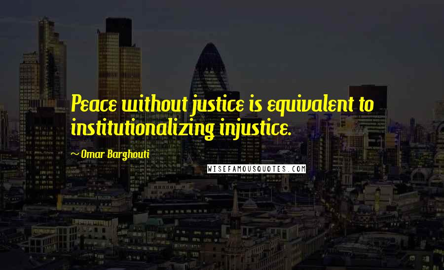 Omar Barghouti quotes: Peace without justice is equivalent to institutionalizing injustice.