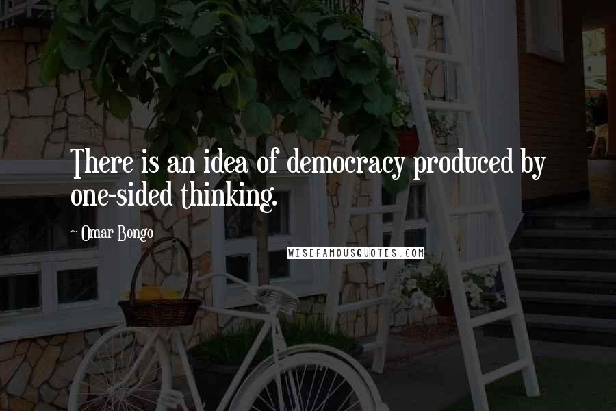 Omar Bongo quotes: There is an idea of democracy produced by one-sided thinking.
