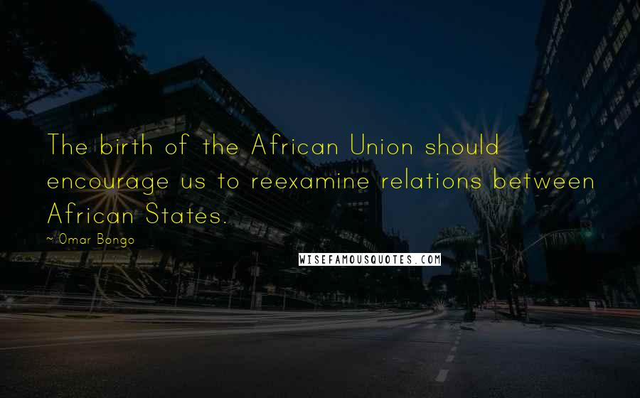 Omar Bongo quotes: The birth of the African Union should encourage us to reexamine relations between African States.