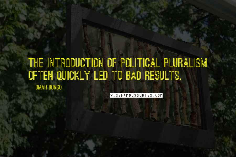 Omar Bongo quotes: The introduction of political pluralism often quickly led to bad results.