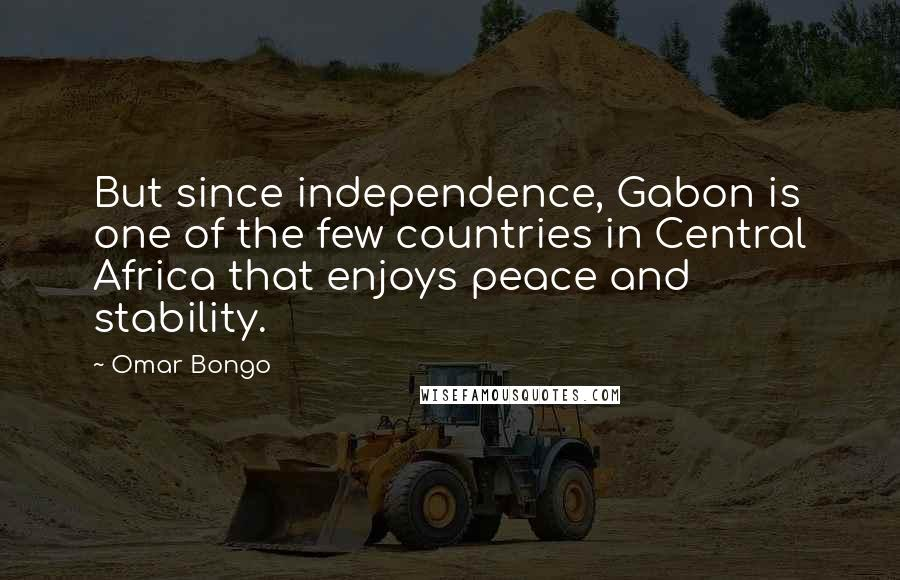 Omar Bongo quotes: But since independence, Gabon is one of the few countries in Central Africa that enjoys peace and stability.