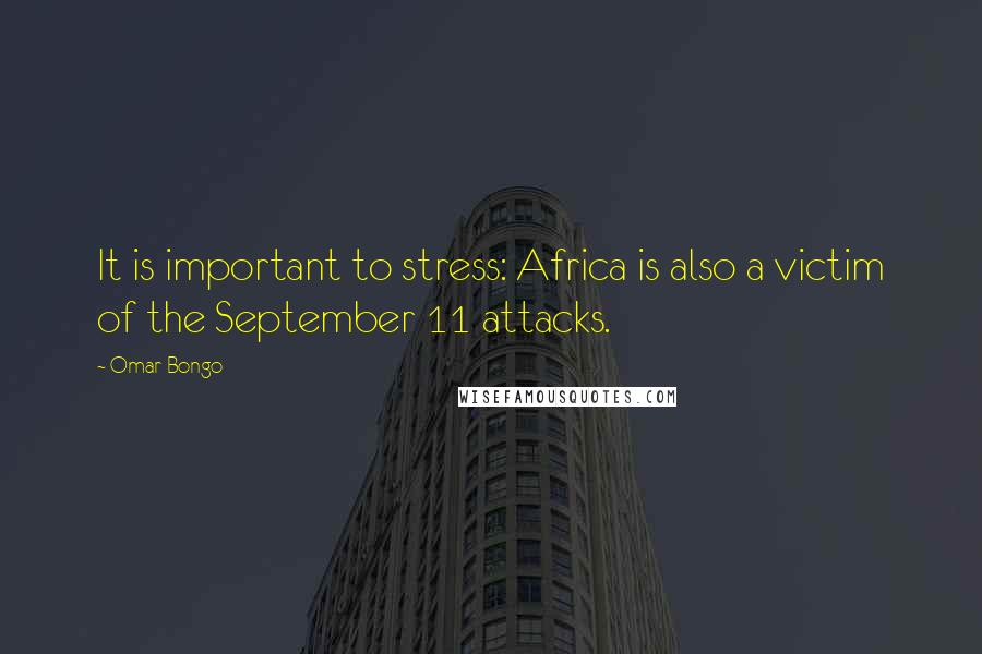 Omar Bongo quotes: It is important to stress: Africa is also a victim of the September 11 attacks.