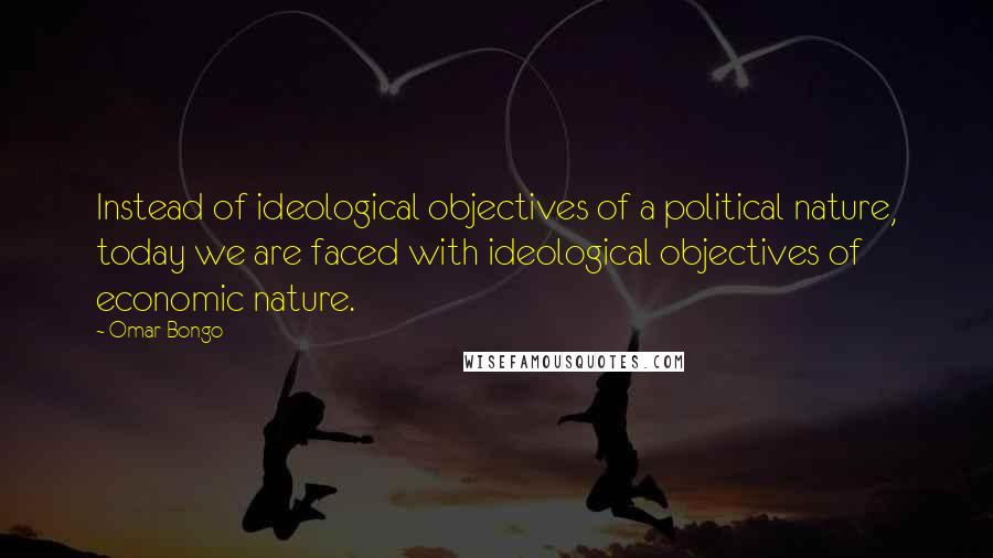 Omar Bongo quotes: Instead of ideological objectives of a political nature, today we are faced with ideological objectives of economic nature.
