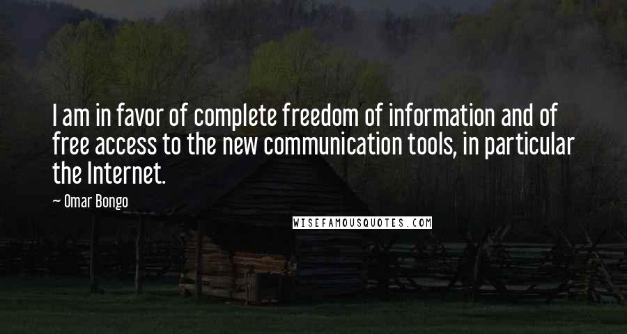 Omar Bongo quotes: I am in favor of complete freedom of information and of free access to the new communication tools, in particular the Internet.