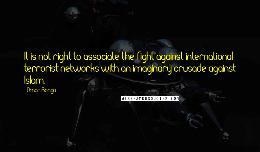 Omar Bongo quotes: It is not right to associate the fight against international terrorist networks with an imaginary crusade against Islam.