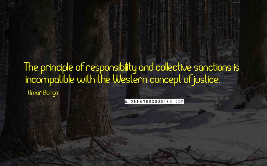 Omar Bongo quotes: The principle of responsibility and collective sanctions is incompatible with the Western concept of justice.