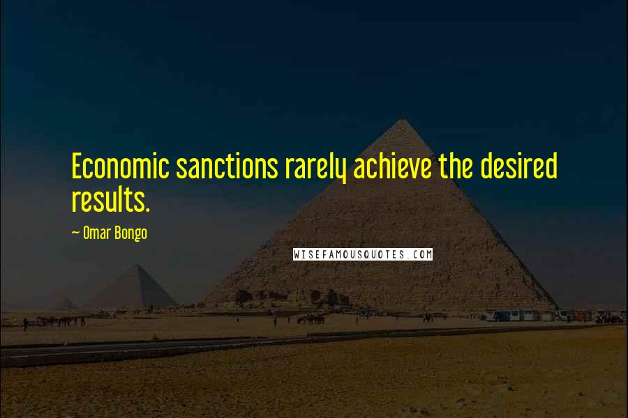 Omar Bongo quotes: Economic sanctions rarely achieve the desired results.