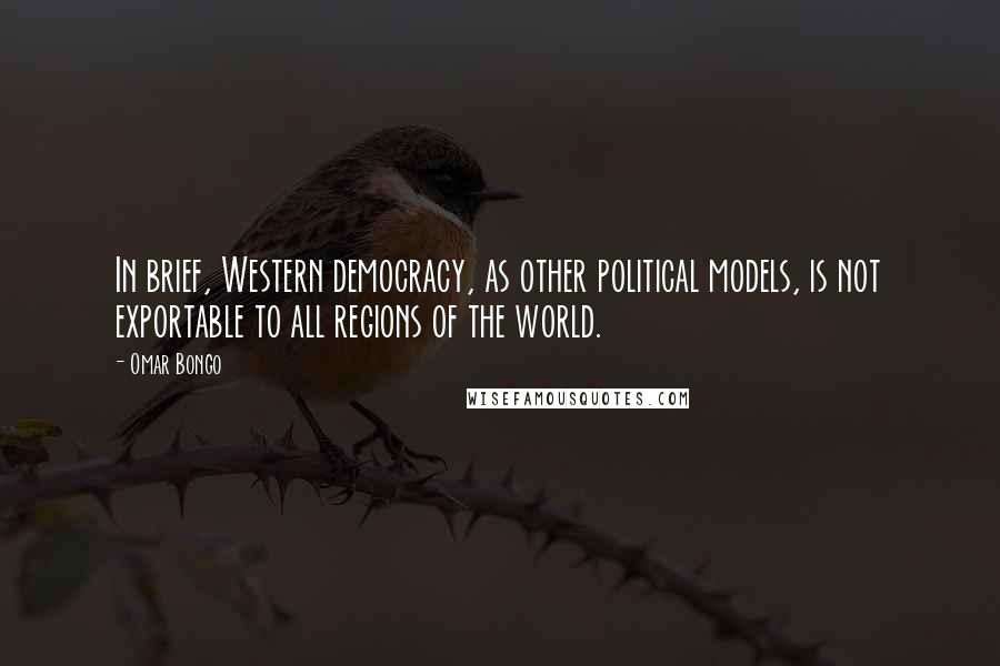 Omar Bongo quotes: In brief, Western democracy, as other political models, is not exportable to all regions of the world.