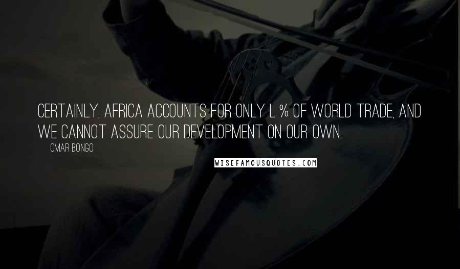 Omar Bongo quotes: Certainly, Africa accounts for only l % of world trade, and we cannot assure our development on our own.