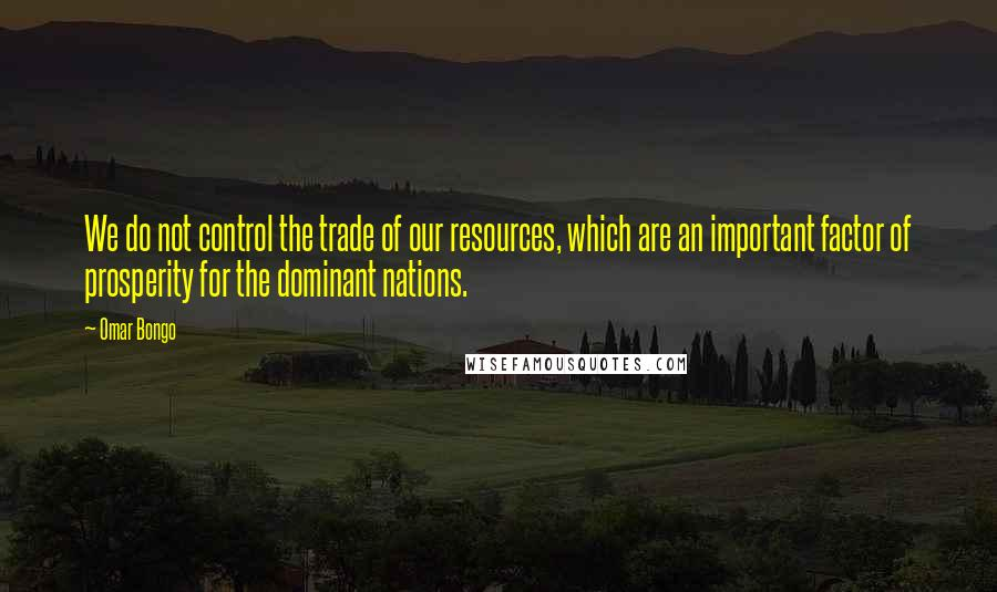 Omar Bongo quotes: We do not control the trade of our resources, which are an important factor of prosperity for the dominant nations.
