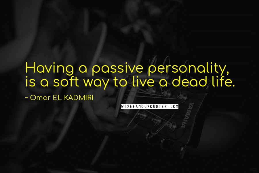 Omar EL KADMIRI quotes: Having a passive personality, is a soft way to live a dead life.