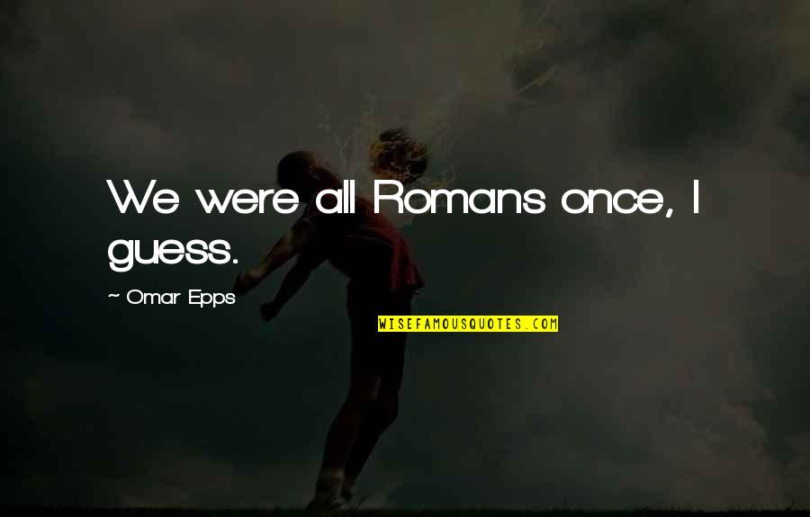 Omar Epps Quotes By Omar Epps: We were all Romans once, I guess.