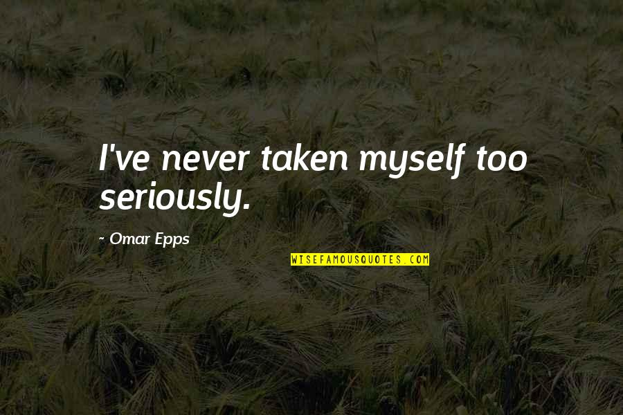Omar Epps Quotes By Omar Epps: I've never taken myself too seriously.