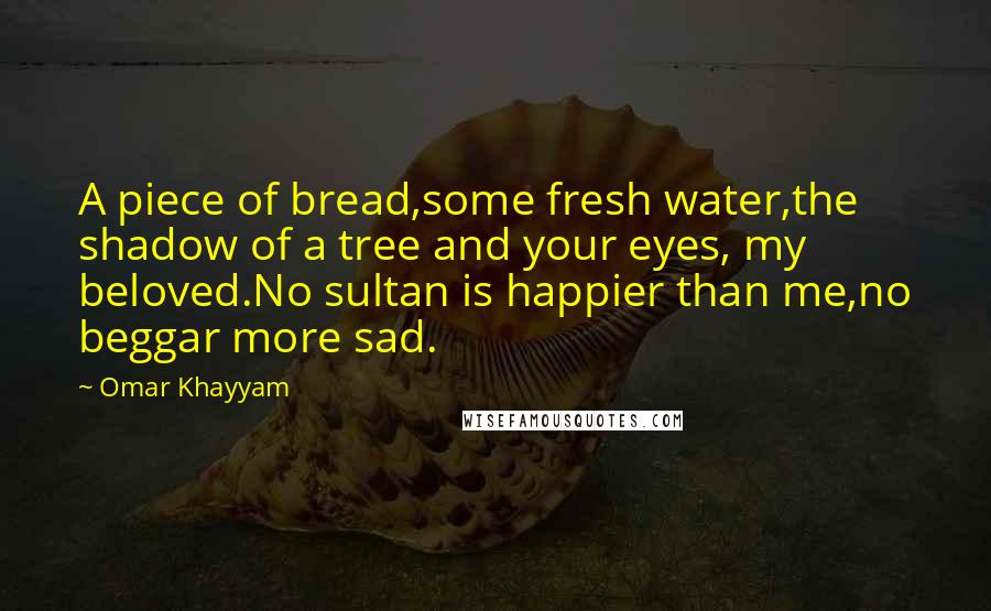 Omar Khayyam quotes: A piece of bread,some fresh water,the shadow of a tree and your eyes, my beloved.No sultan is happier than me,no beggar more sad.