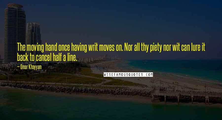 Omar Khayyam quotes: The moving hand once having writ moves on. Nor all thy piety nor wit can lure it back to cancel half a line.