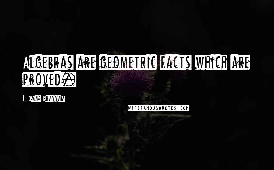 Omar Khayyam quotes: Algebras are geometric facts which are proved.