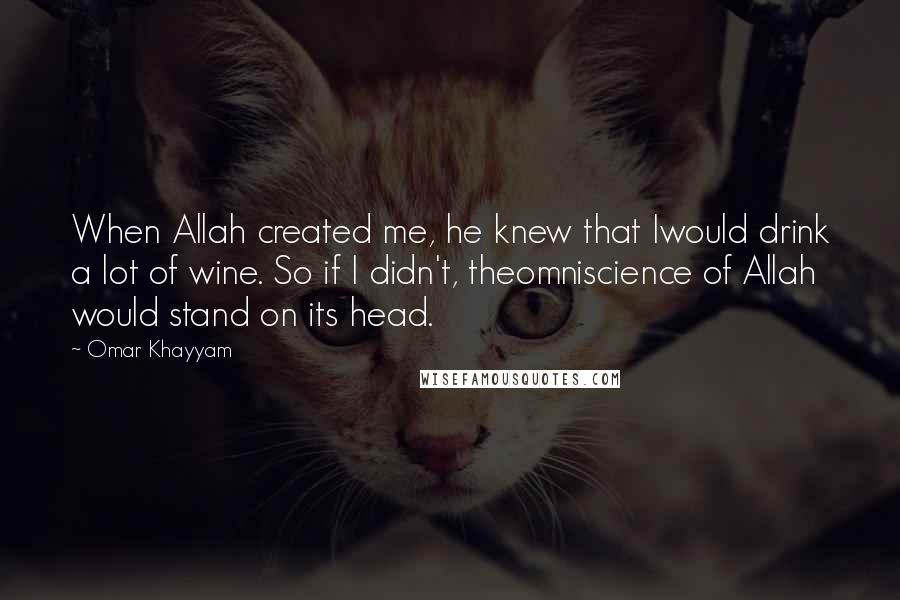 Omar Khayyam quotes: When Allah created me, he knew that Iwould drink a lot of wine. So if I didn't, theomniscience of Allah would stand on its head.