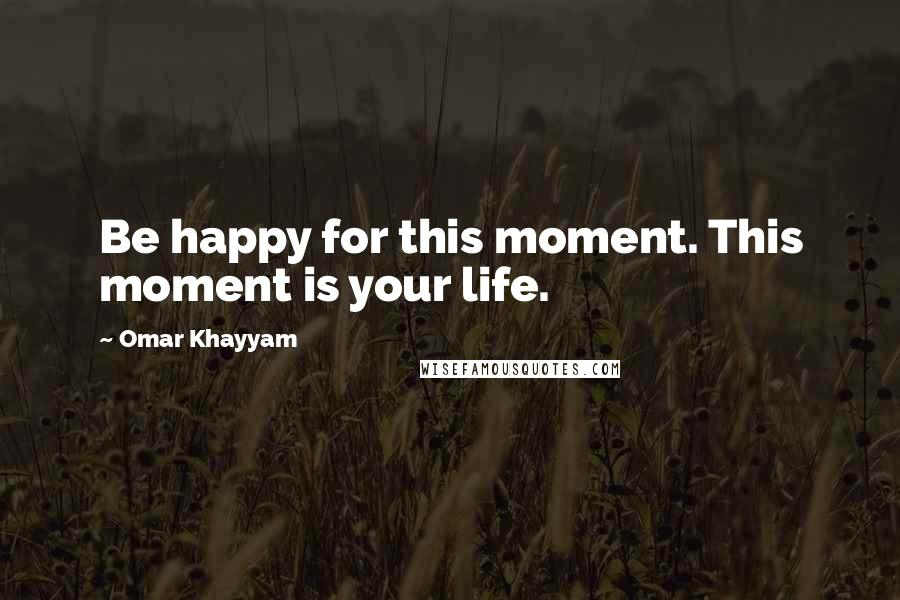 Omar Khayyam quotes: Be happy for this moment. This moment is your life.