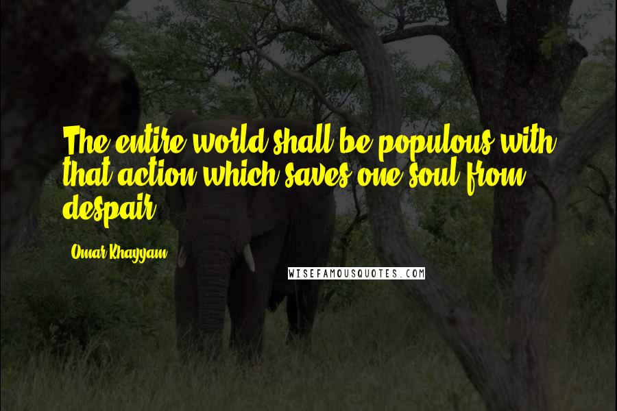 Omar Khayyam quotes: The entire world shall be populous with that action which saves one soul from despair.