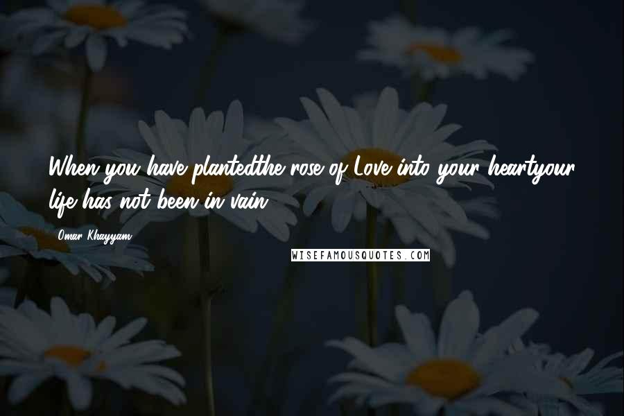 Omar Khayyam quotes: When you have plantedthe rose of Love into your heartyour life has not been in vain.