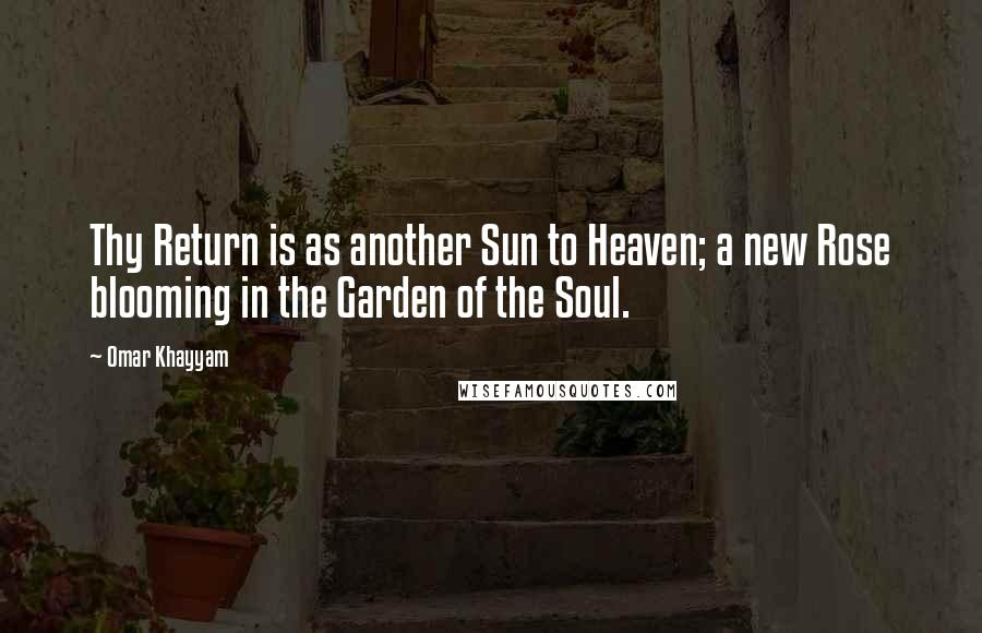 Omar Khayyam quotes: Thy Return is as another Sun to Heaven; a new Rose blooming in the Garden of the Soul.