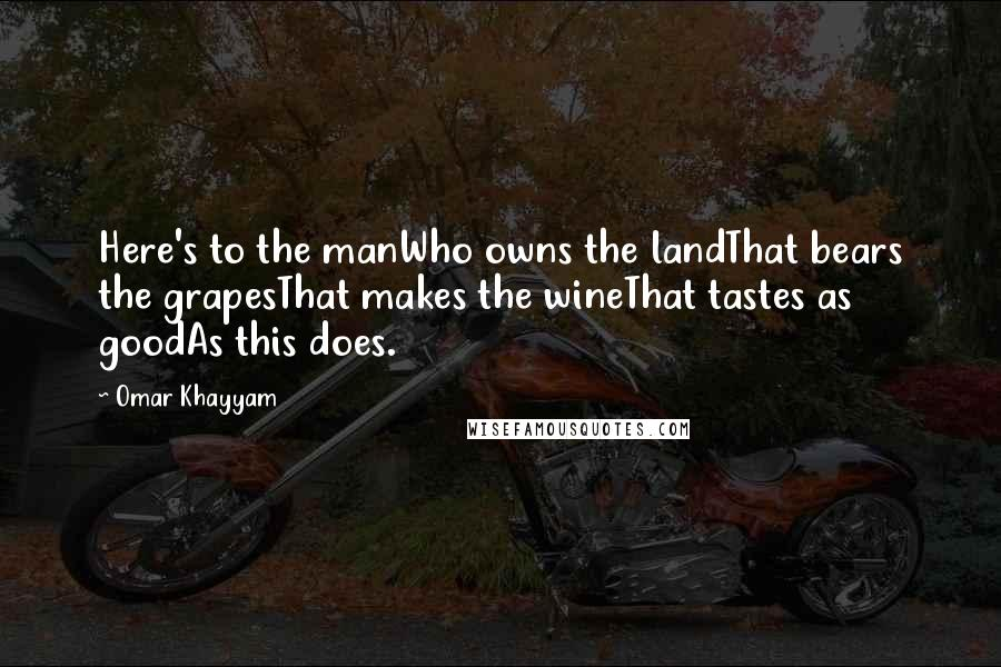 Omar Khayyam quotes: Here's to the manWho owns the landThat bears the grapesThat makes the wineThat tastes as goodAs this does.