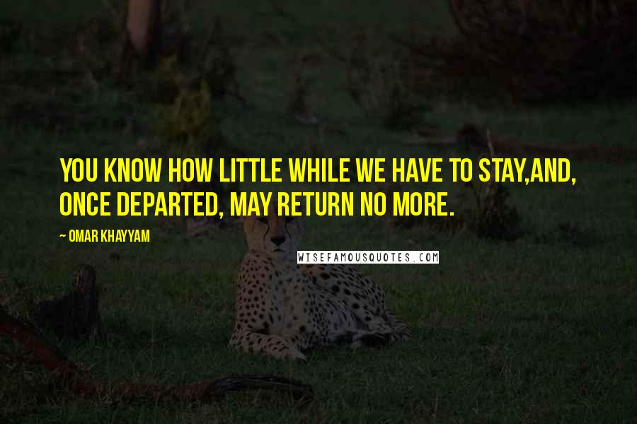 Omar Khayyam quotes: You know how little while we have to stay,And, once departed, may return no more.