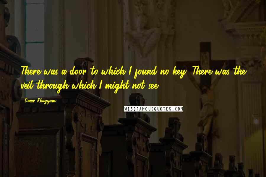 Omar Khayyam quotes: There was a door to which I found no key: There was the veil through which I might not see.