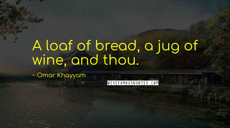 Omar Khayyam quotes: A loaf of bread, a jug of wine, and thou.