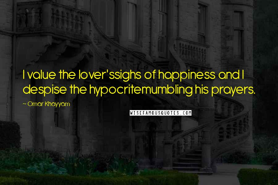 Omar Khayyam quotes: I value the lover'ssighs of happiness and I despise the hypocritemumbling his prayers.