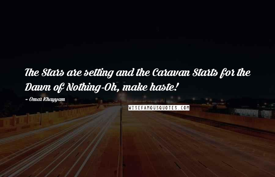 Omar Khayyam quotes: The Stars are setting and the Caravan Starts for the Dawn of Nothing-Oh, make haste!