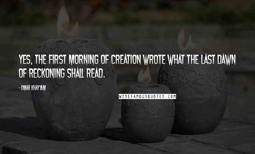 Omar Khayyam quotes: Yes, the first morning of creation wrote what the last dawn of reckoning shall read.