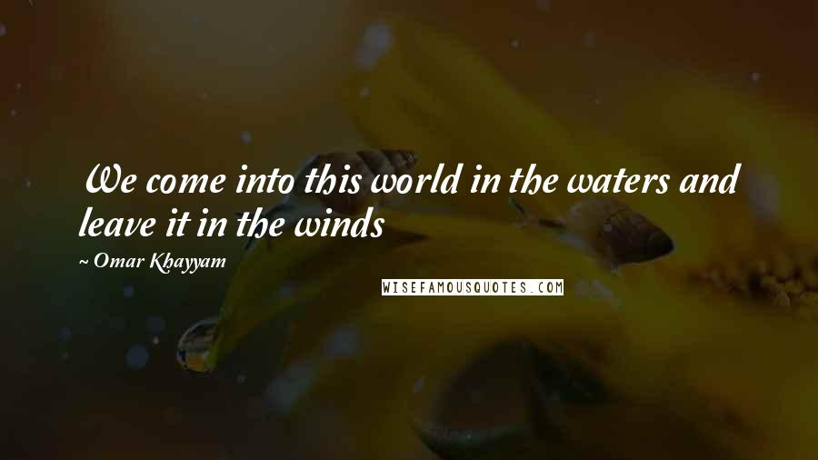 Omar Khayyam quotes: We come into this world in the waters and leave it in the winds