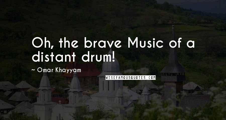 Omar Khayyam quotes: Oh, the brave Music of a distant drum!