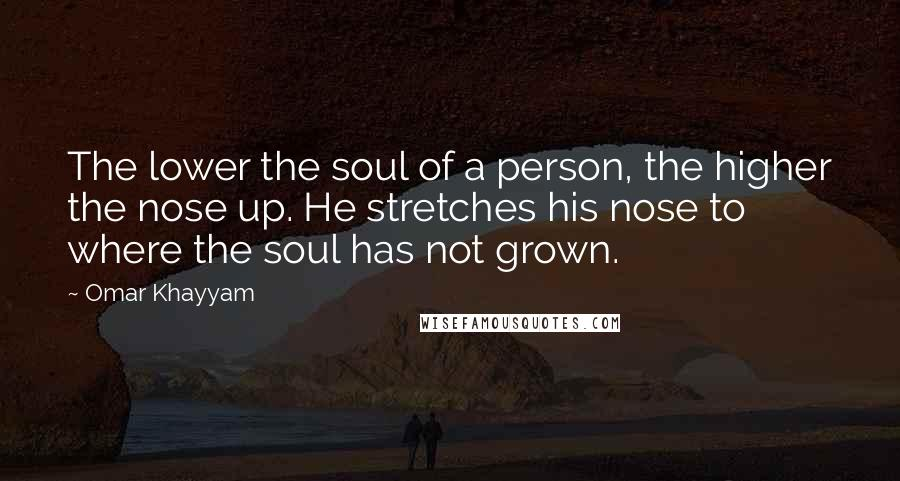 Omar Khayyam quotes: The lower the soul of a person, the higher the nose up. He stretches his nose to where the soul has not grown.
