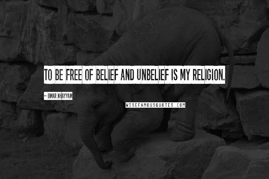 Omar Khayyam quotes: To be free of belief and unbelief is my religion.