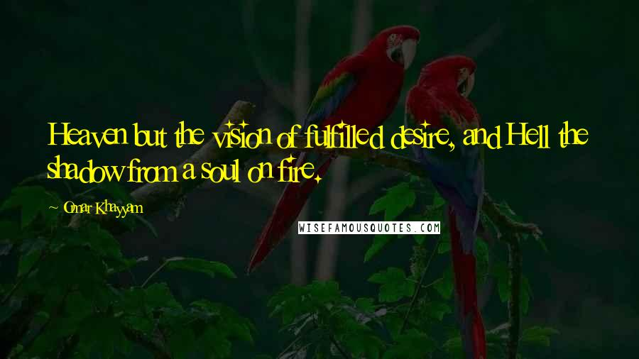 Omar Khayyam quotes: Heaven but the vision of fulfilled desire, and Hell the shadow from a soul on fire.