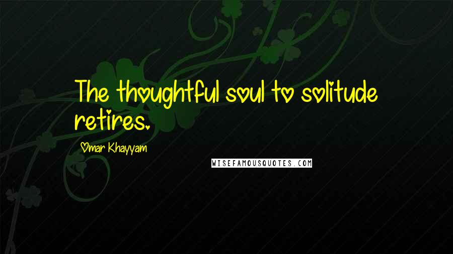 Omar Khayyam quotes: The thoughtful soul to solitude retires.