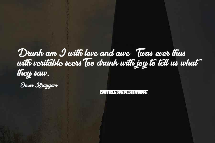 Omar Khayyam quotes: Drunk am I with love and awe;'Twas ever thus with veritable seersToo drunk with joy to tell us what they saw.
