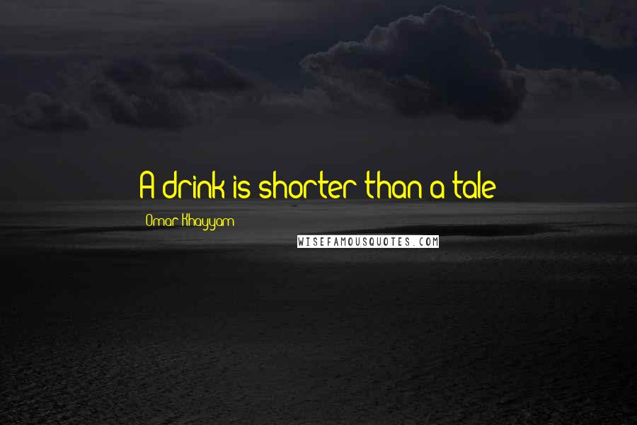 Omar Khayyam quotes: A drink is shorter than a tale