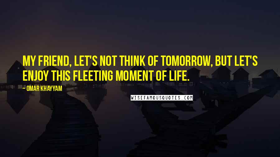 Omar Khayyam quotes: My friend, let's not think of tomorrow, but let's enjoy this fleeting moment of life.
