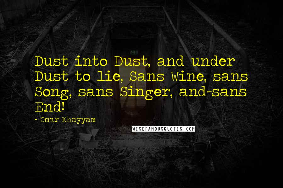 Omar Khayyam quotes: Dust into Dust, and under Dust to lie, Sans Wine, sans Song, sans Singer, and-sans End!