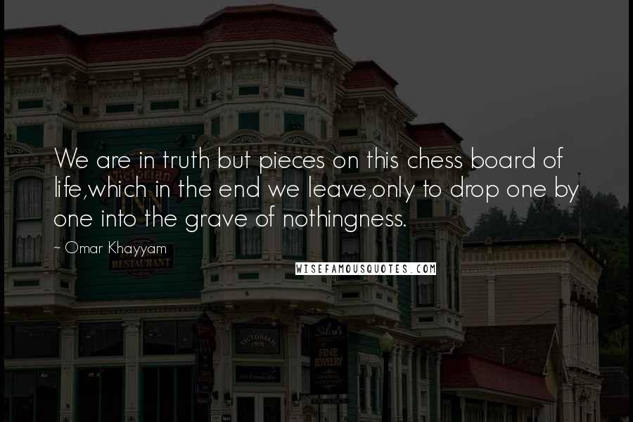 Omar Khayyam quotes: We are in truth but pieces on this chess board of life,which in the end we leave,only to drop one by one into the grave of nothingness.