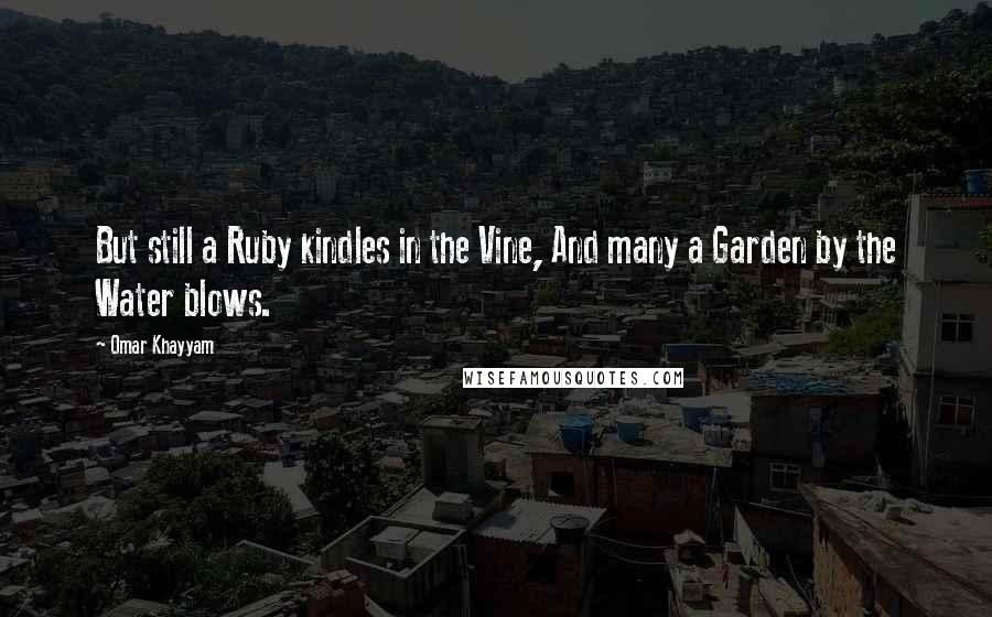 Omar Khayyam quotes: But still a Ruby kindles in the Vine, And many a Garden by the Water blows.