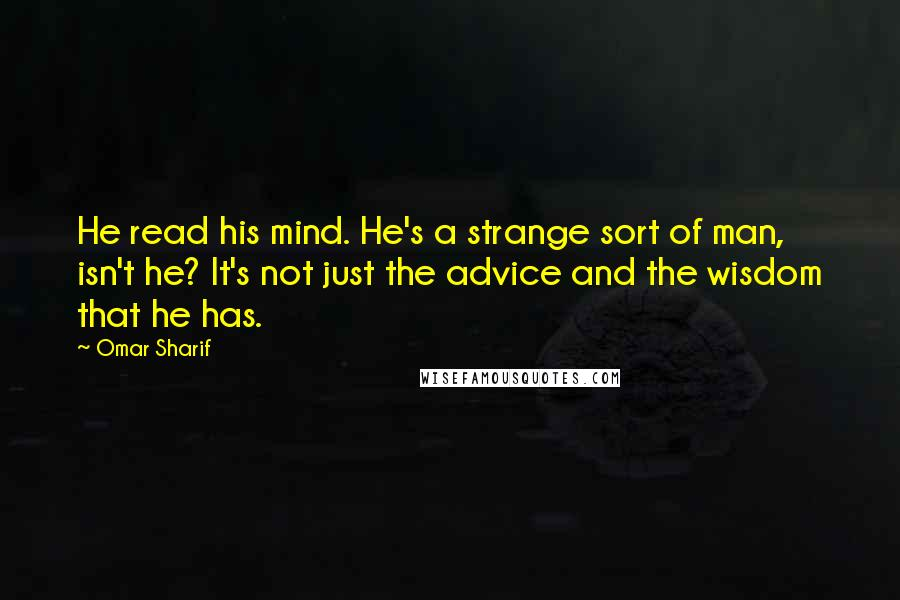 Omar Sharif quotes: He read his mind. He's a strange sort of man, isn't he? It's not just the advice and the wisdom that he has.